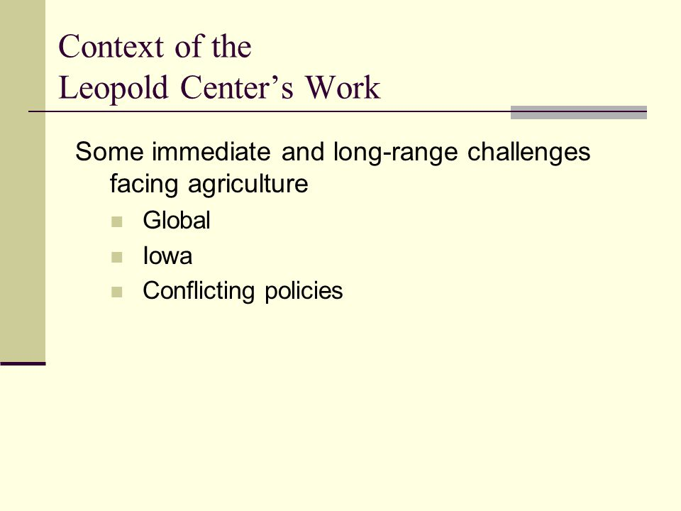 Context of the Leopold Center's Work Some immediate and long-range challenges facing agriculture Global Iowa Conflicting policies