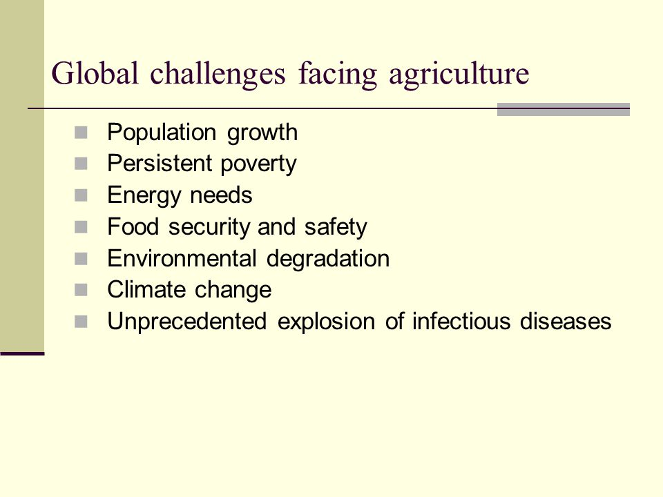 Global challenges facing agriculture Population growth Persistent poverty Energy needs Food security and safety Environmental degradation Climate change Unprecedented explosion of infectious diseases