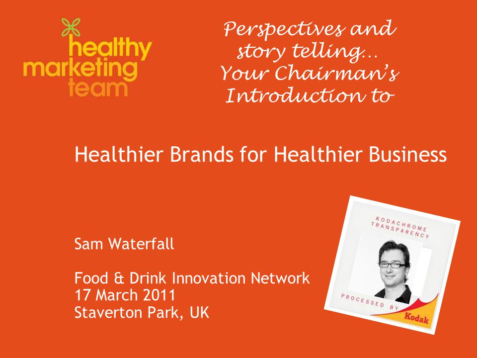 Healthier Brands for Healthier Business Sam Waterfall Food & Drink Innovation Network 17 March 2011 Staverton Park, UK Perspectives and story telling… Your Chairman's Introduction to