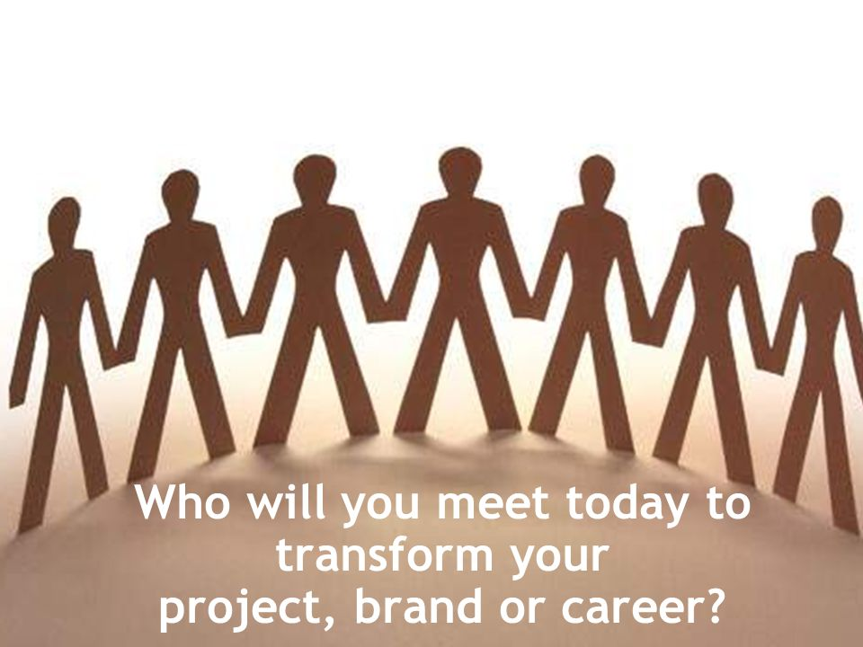 Who will you meet today to transform your project, brand or career