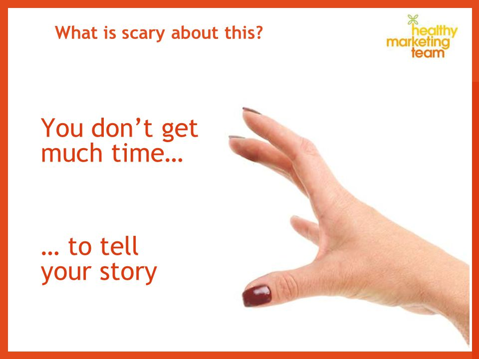 What is scary about this You don't get much time… … to tell your story