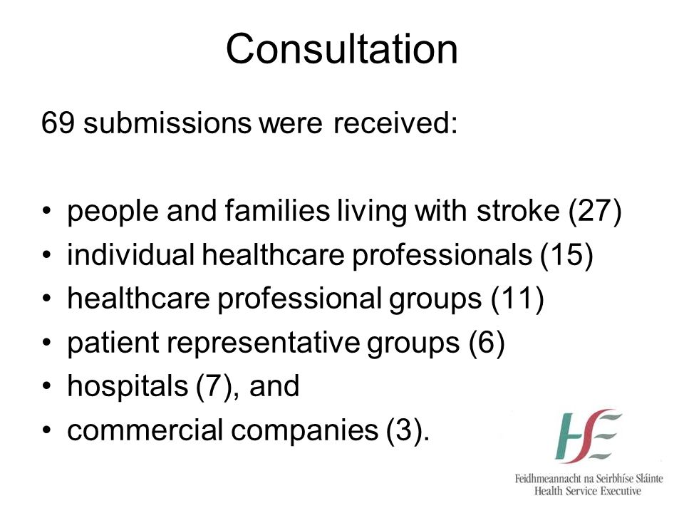Consultation 69 submissions were received: people and families living with stroke (27) individual healthcare professionals (15) healthcare professional groups (11) patient representative groups (6) hospitals (7), and commercial companies (3).