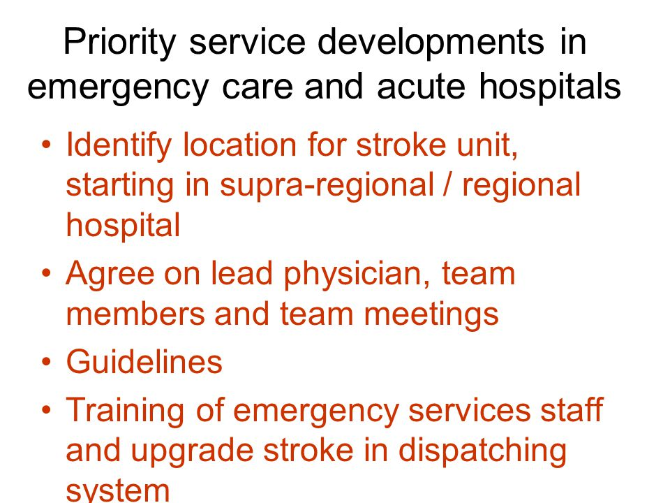 Priority service developments in emergency care and acute hospitals Identify location for stroke unit, starting in supra-regional / regional hospital Agree on lead physician, team members and team meetings Guidelines Training of emergency services staff and upgrade stroke in dispatching system