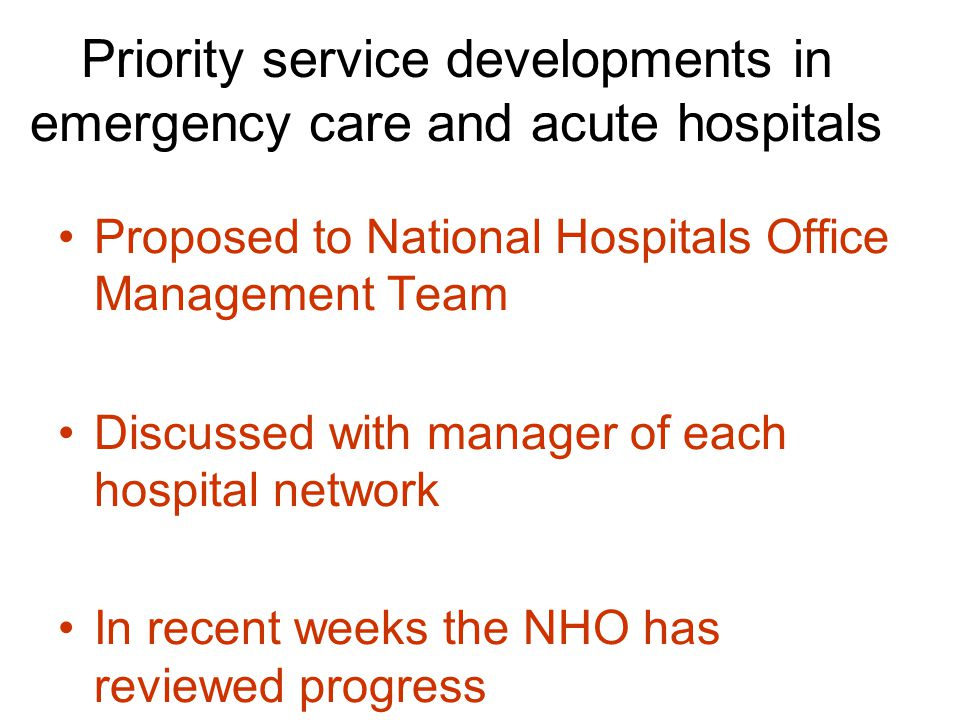 Priority service developments in emergency care and acute hospitals Proposed to National Hospitals Office Management Team Discussed with manager of each hospital network In recent weeks the NHO has reviewed progress