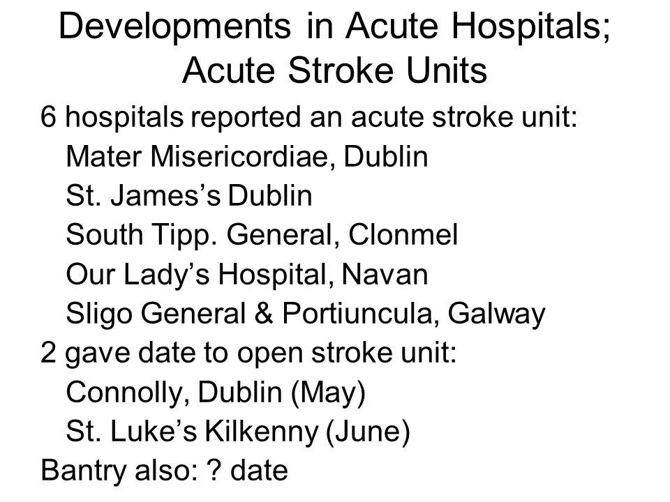 Developments in Acute Hospitals; Acute Stroke Units 6 hospitals reported an acute stroke unit: Mater Misericordiae, Dublin St.