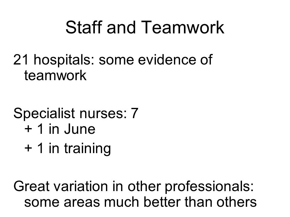 Staff and Teamwork 21 hospitals: some evidence of teamwork Specialist nurses: 7 + 1 in June + 1 in training Great variation in other professionals: some areas much better than others