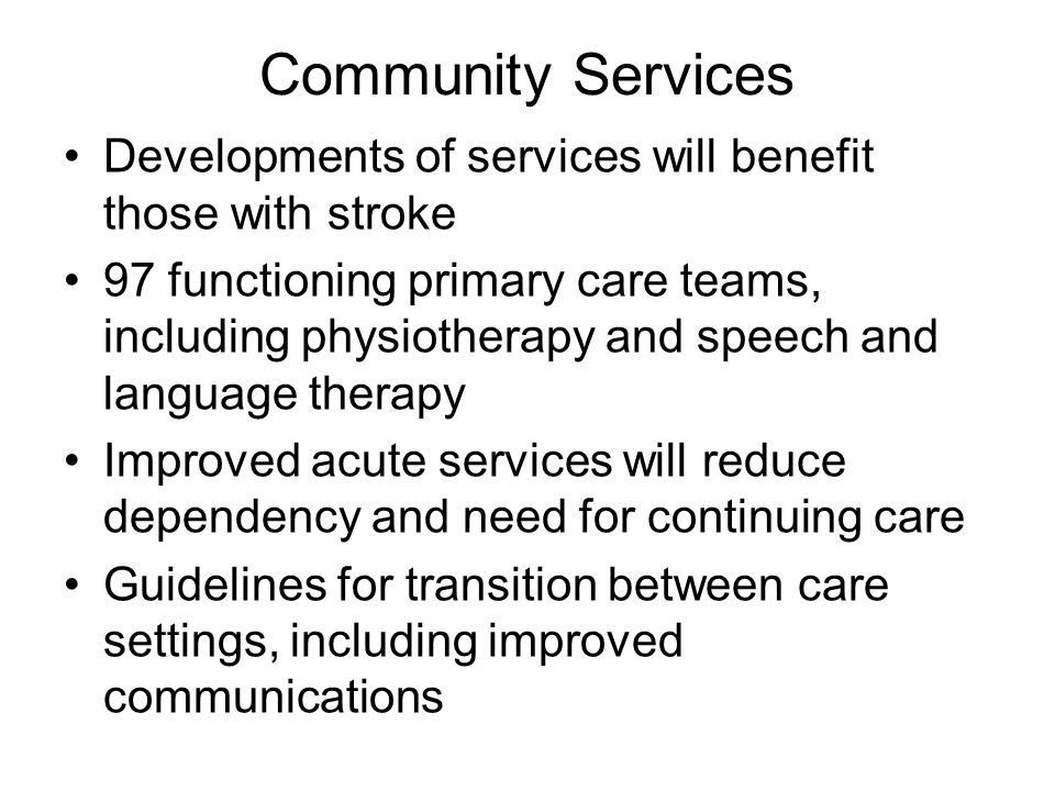 Community Services Developments of services will benefit those with stroke 97 functioning primary care teams, including physiotherapy and speech and language therapy Improved acute services will reduce dependency and need for continuing care Guidelines for transition between care settings, including improved communications