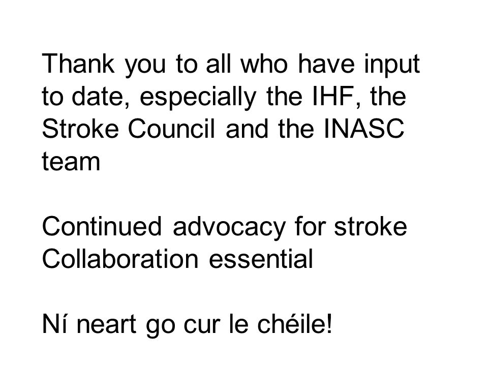 Thank you to all who have input to date, especially the IHF, the Stroke Council and the INASC team Continued advocacy for stroke Collaboration essential Ní neart go cur le chéile!