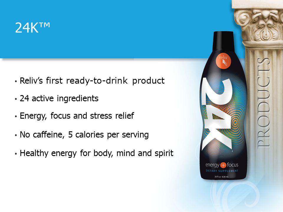 24K™ Reliv's first ready-to-drink product 24 active ingredients Energy, focus and stress relief No caffeine, 5 calories per serving Healthy energy for body, mind and spirit