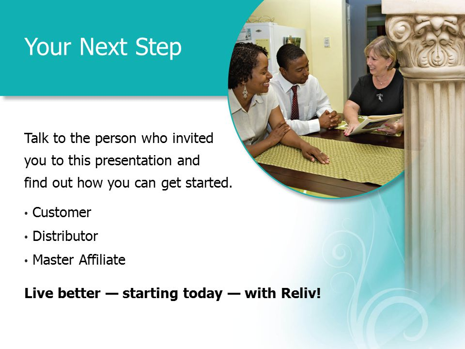 Your Next Step Talk to the person who invited you to this presentation and find out how you can get started. Customer Distributor Master Affiliate Liv