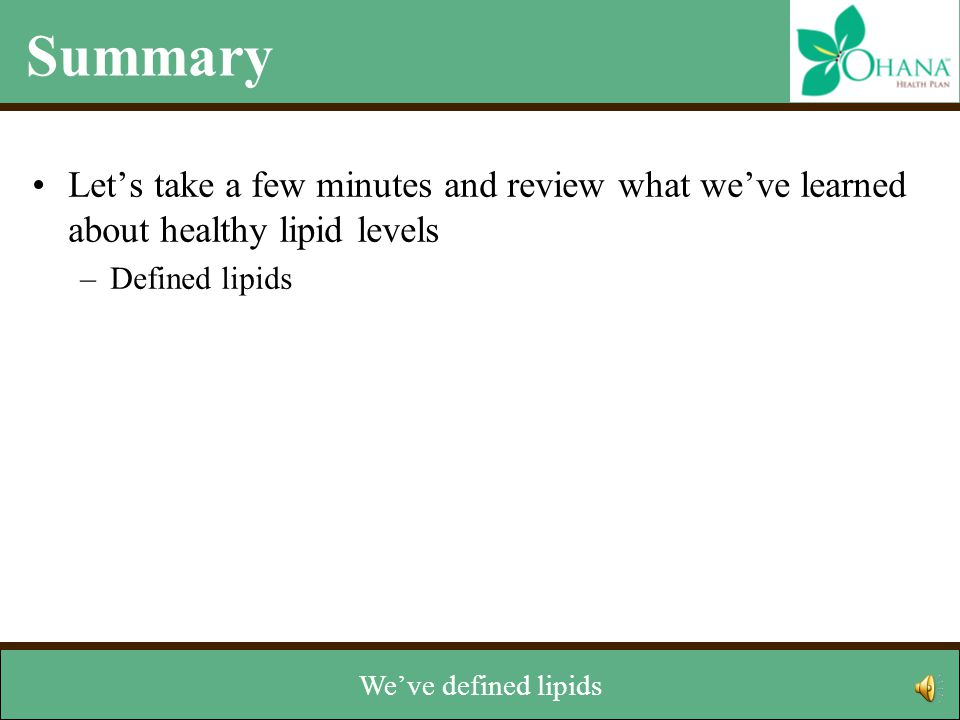 Summary Let's take a few minutes and review what we've learned about healthy lipid levels –Defined lipids –Identified two types of lipids: cholesterol and triglycerides –Reviewed two types of cholesterol: LDL and HDL –Learned how lipids are measured –Discussed how to managed levels Now that we've reached the end of the module, let's review.