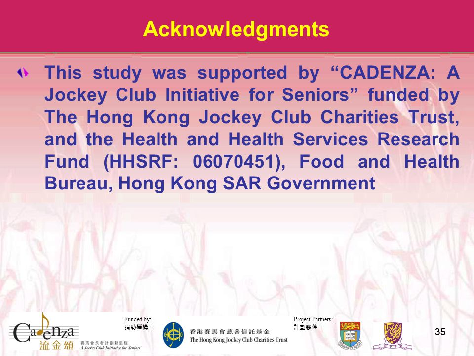 Project Partners: 計劃夥伴: Funded by: 捐助機構: 35 Acknowledgments This study was supported by CADENZA: A Jockey Club Initiative for Seniors funded by The Hong Kong Jockey Club Charities Trust, and the Health and Health Services Research Fund (HHSRF: 06070451), Food and Health Bureau, Hong Kong SAR Government