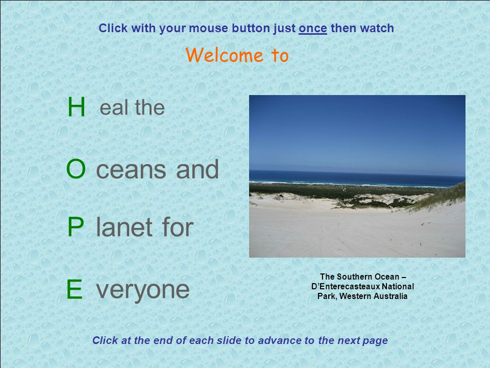 H eal the Oceans and Planet for E veryone Click with your mouse button just once then watch Welcome to The Southern Ocean – D'Enterecasteaux National Park, Western Australia Click at the end of each slide to advance to the next page