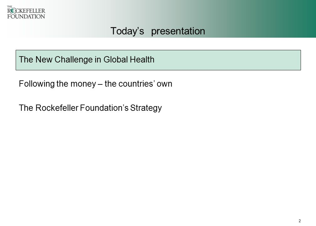2 Today's presentation The New Challenge in Global Health Following the money – the countries' own The Rockefeller Foundation's Strategy