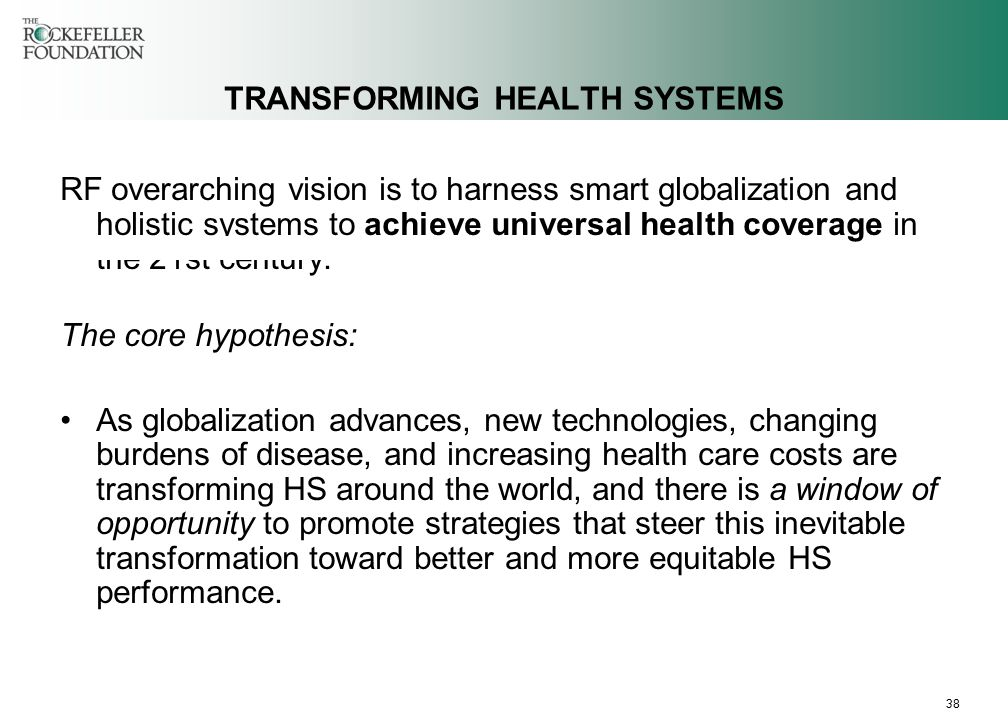 38 TRANSFORMING HEALTH SYSTEMS RF overarching vision is to harness smart globalization and holistic systems to achieve universal health coverage in the 21st century.