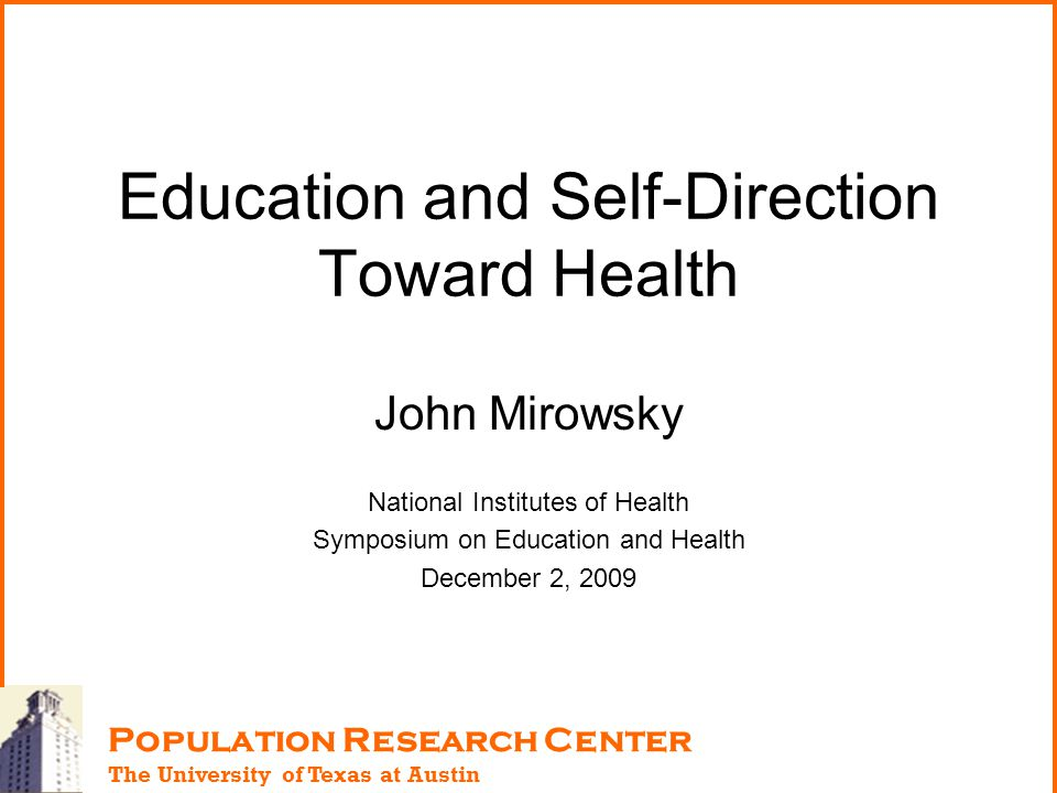 Education and Self-Direction Toward Health John Mirowsky National Institutes of Health Symposium on Education and Health December 2, 2009 Population R