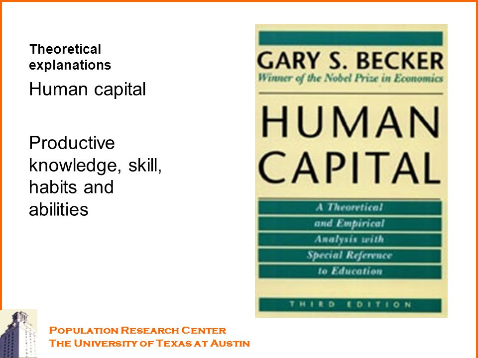 Theoretical explanations Human capital Productive knowledge, skill, habits and abilities Population Research Center The University of Texas at Austin