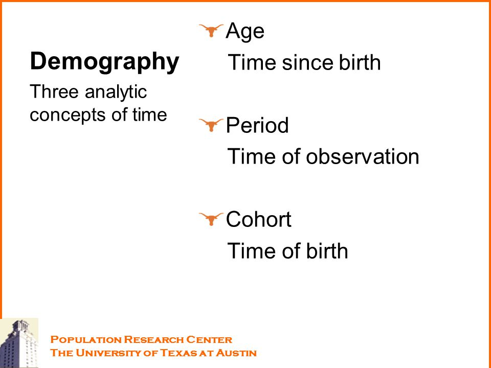 Demography Age Time since birth Period Time of observation Cohort Time of birth Three analytic concepts of time Population Research Center The Univers