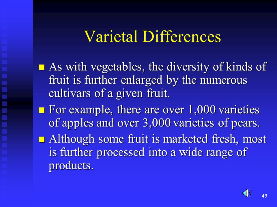 45 Varietal Differences As with vegetables, the diversity of kinds of fruit is further enlarged by the numerous cultivars of a given fruit. As with ve