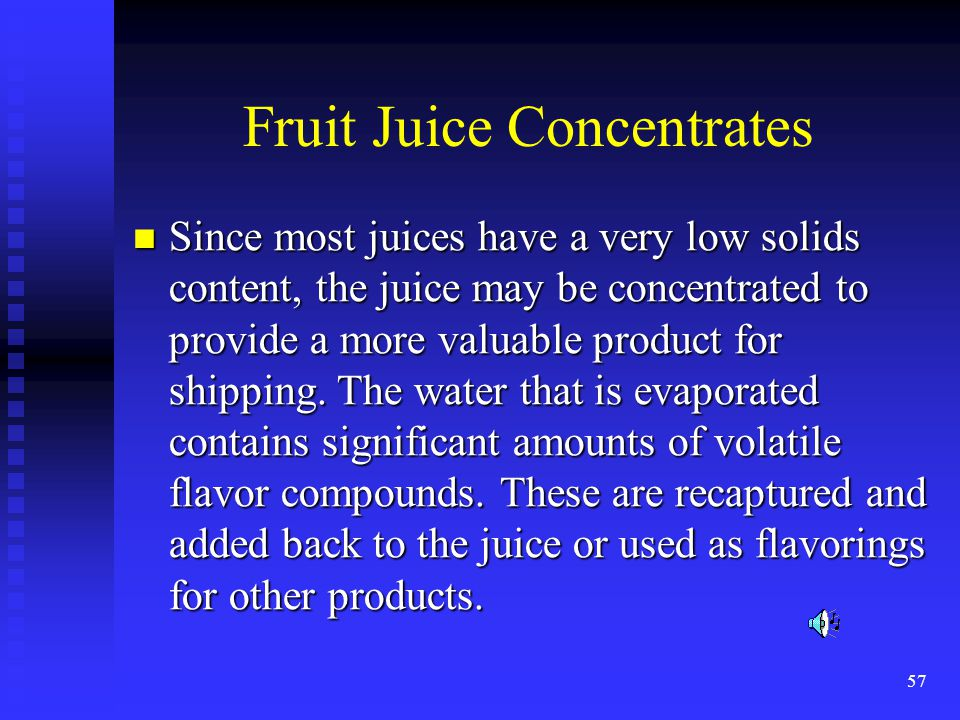 57 Fruit Juice Concentrates Since most juices have a very low solids content, the juice may be concentrated to provide a more valuable product for shi