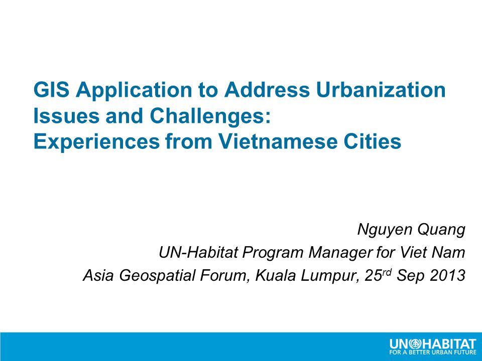 GIS Application to Address Urbanization Issues and Challenges: Experiences from Vietnamese Cities Nguyen Quang UN-Habitat Program Manager for Viet Nam