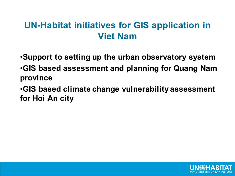 UN-Habitat initiatives for GIS application in Viet Nam Support to setting up the urban observatory system GIS based assessment and planning for Quang