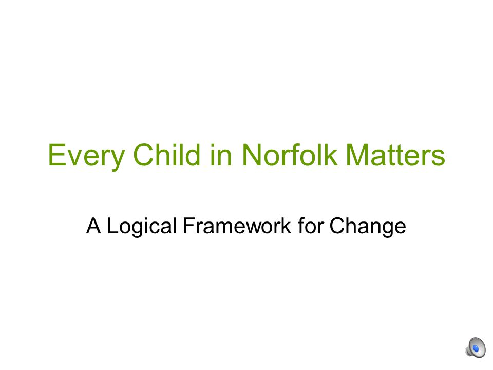 Every Child in Norfolk Matters A Logical Framework for Change