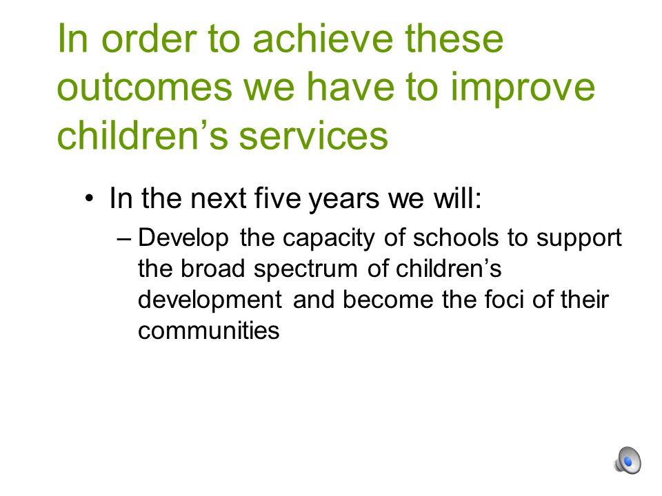 In the next five years we will: –Develop the capacity of schools to support the broad spectrum of children's development and become the foci of their communities In order to achieve these outcomes we have to improve children's services