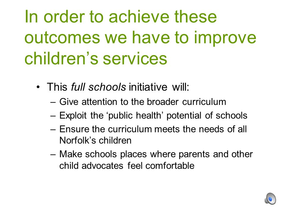 This full schools initiative will: –Give attention to the broader curriculum –Exploit the 'public health' potential of schools –Ensure the curriculum meets the needs of all Norfolk's children –Make schools places where parents and other child advocates feel comfortable In order to achieve these outcomes we have to improve children's services