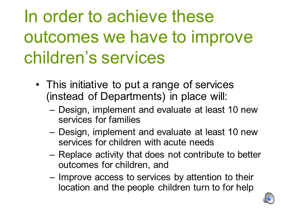 This initiative to put a range of services (instead of Departments) in place will: –Design, implement and evaluate at least 10 new services for families –Design, implement and evaluate at least 10 new services for children with acute needs –Replace activity that does not contribute to better outcomes for children, and –Improve access to services by attention to their location and the people children turn to for help In order to achieve these outcomes we have to improve children's services