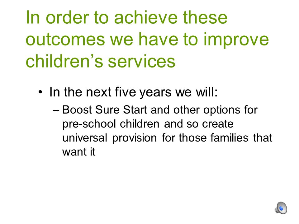 In the next five years we will: –Boost Sure Start and other options for pre-school children and so create universal provision for those families that want it In order to achieve these outcomes we have to improve children's services
