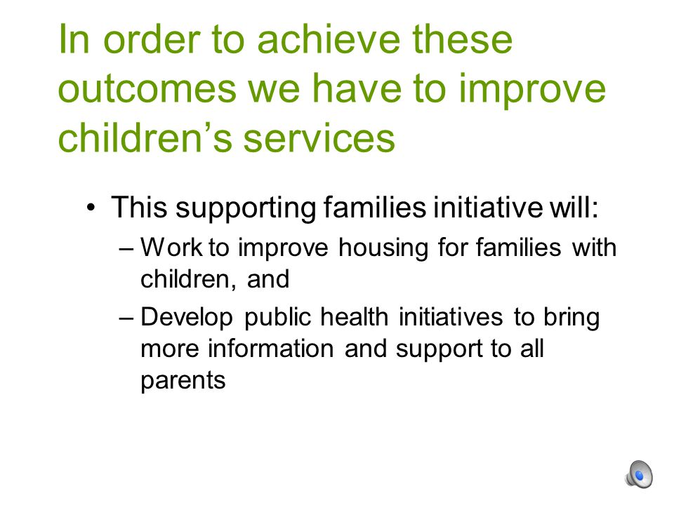 This supporting families initiative will: –Work to improve housing for families with children, and –Develop public health initiatives to bring more information and support to all parents In order to achieve these outcomes we have to improve children's services