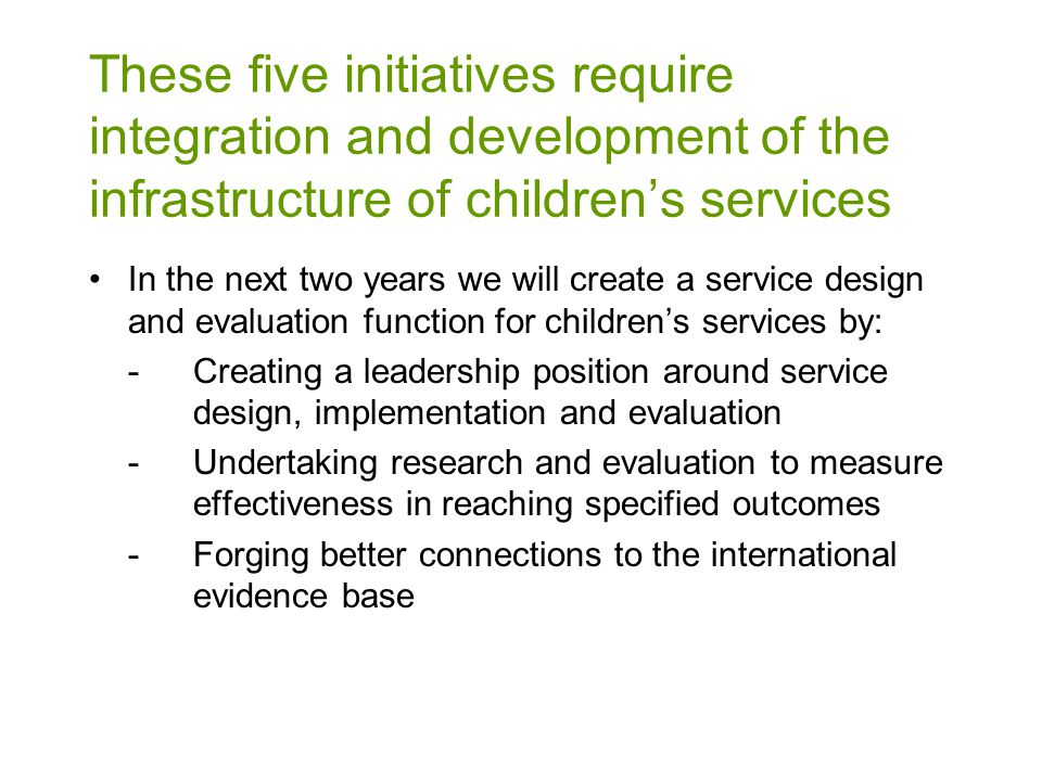 In the next two years we will create a service design and evaluation function for children's services by: -Creating a leadership position around service design, implementation and evaluation -Undertaking research and evaluation to measure effectiveness in reaching specified outcomes -Forging better connections to the international evidence base