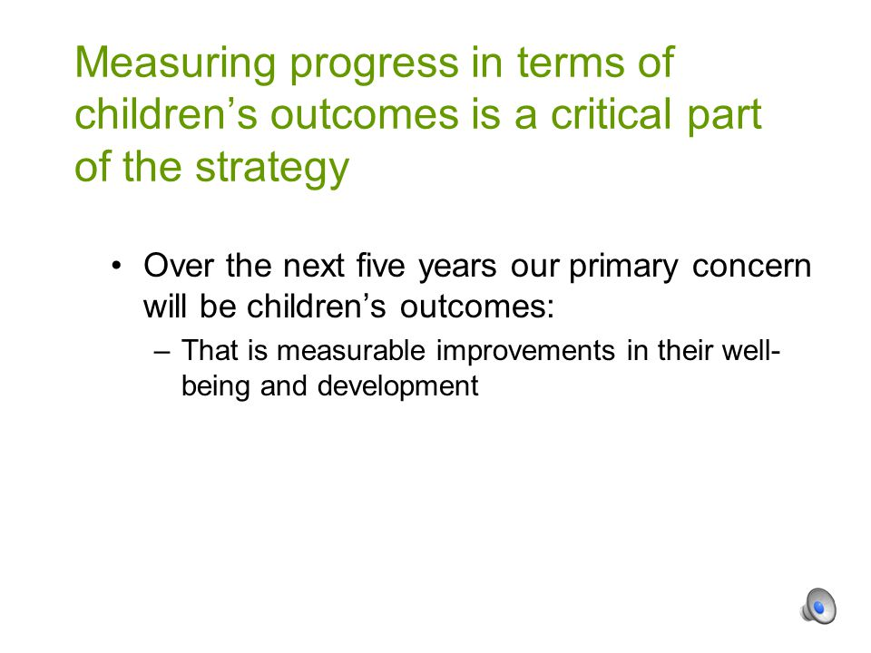 Over the next five years our primary concern will be children's outcomes: –That is measurable improvements in their well- being and development Measuring progress in terms of children's outcomes is a critical part of the strategy