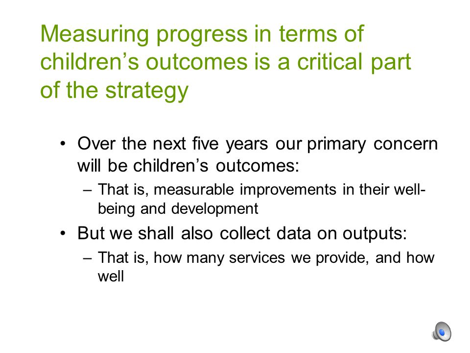 Over the next five years our primary concern will be children's outcomes: –That is, measurable improvements in their well- being and development But we shall also collect data on outputs: –That is, how many services we provide, and how well Measuring progress in terms of children's outcomes is a critical part of the strategy