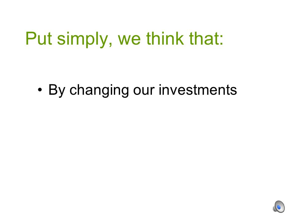 By changing our investments Put simply, we think that: