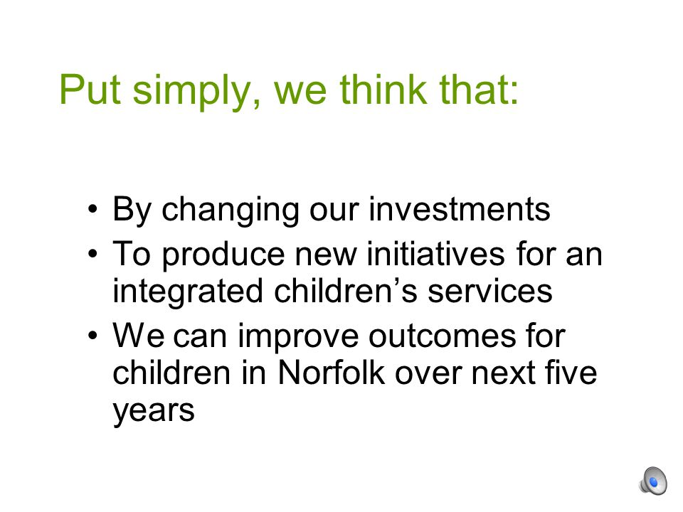 By changing our investments To produce new initiatives for an integrated children's services We can improve outcomes for children in Norfolk over next five years Put simply, we think that: