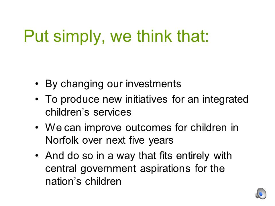 By changing our investments To produce new initiatives for an integrated children's services We can improve outcomes for children in Norfolk over next five years And do so in a way that fits entirely with central government aspirations for the nation's children Put simply, we think that: