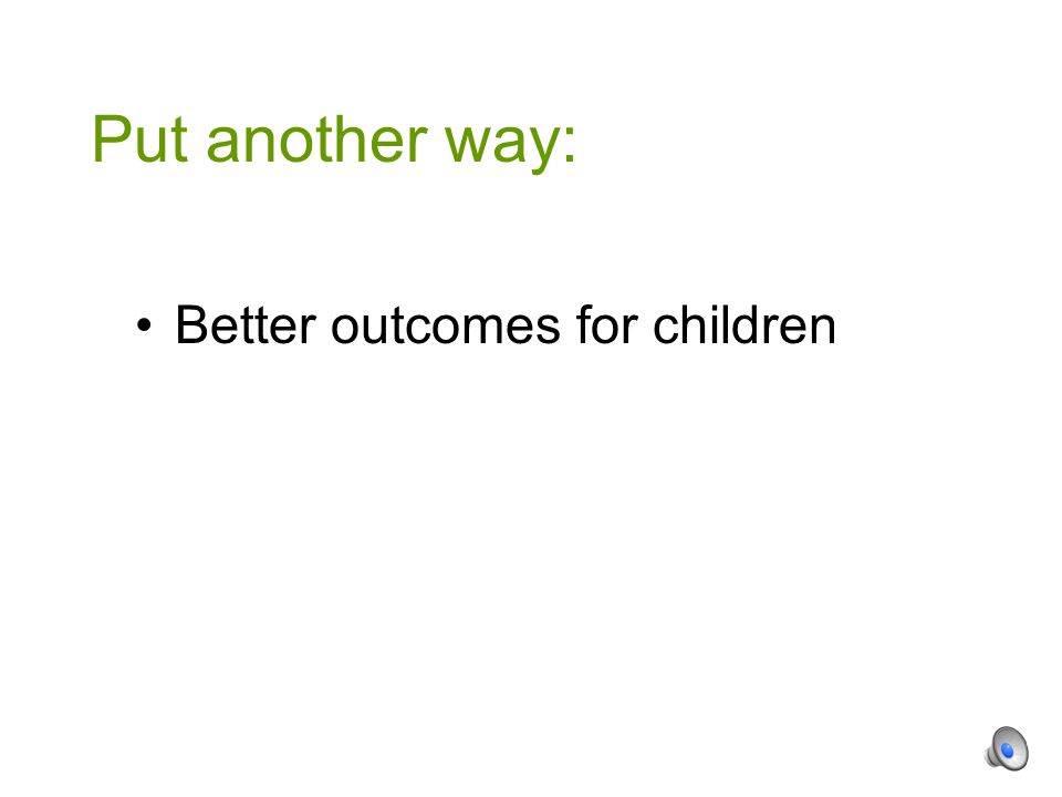 Better outcomes for children Put another way: