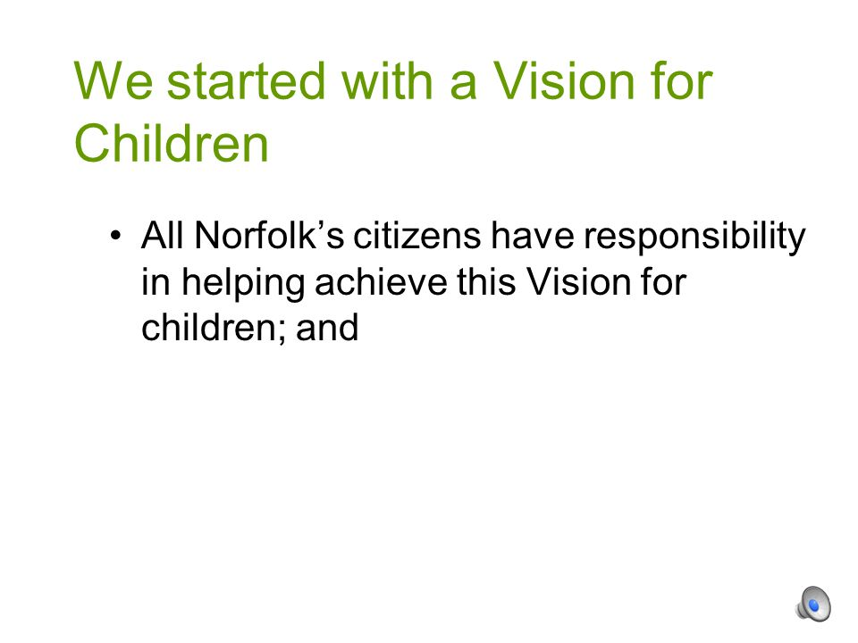 All Norfolk's citizens have responsibility in helping achieve this Vision for children; and We started with a Vision for Children