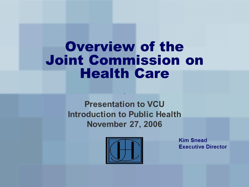 Overview of the Joint Commission on Health Care Presentation to VCU Introduction to Public Health November 27, 2006 Kim Snead Executive Director