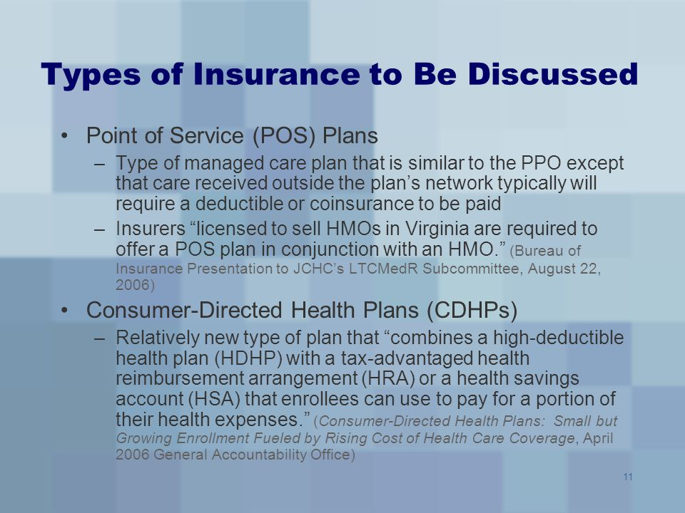 11 Types of Insurance to Be Discussed Point of Service (POS) Plans –Type of managed care plan that is similar to the PPO except that care received out