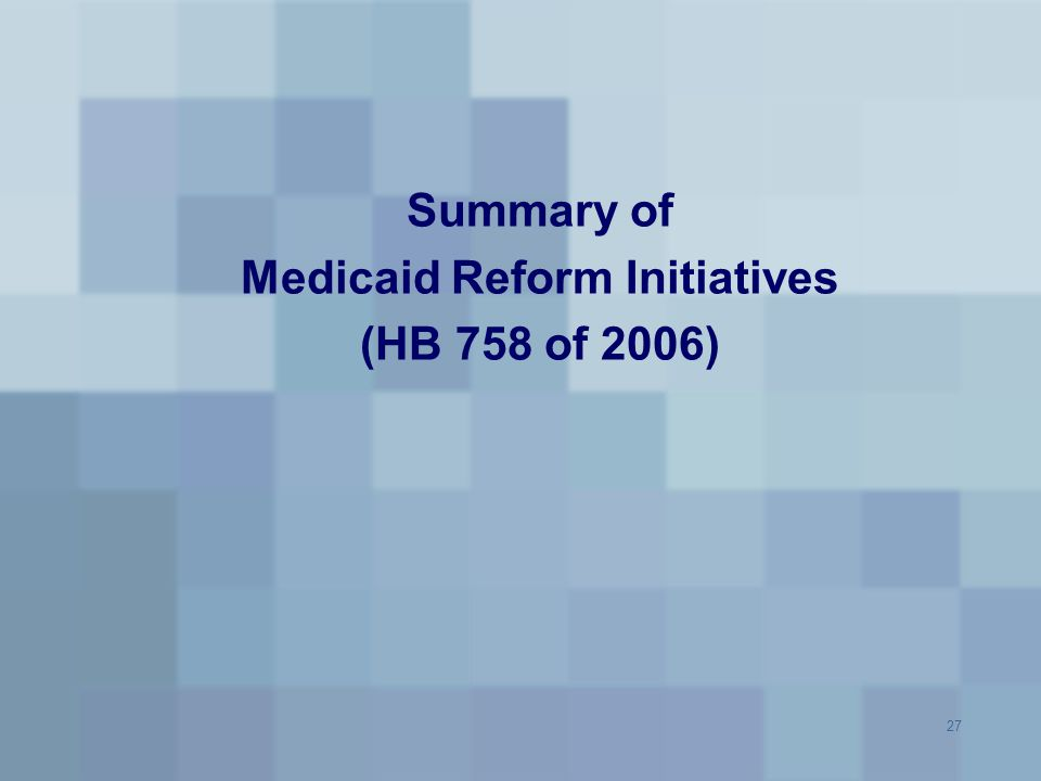 27 Summary of Medicaid Reform Initiatives (HB 758 of 2006)