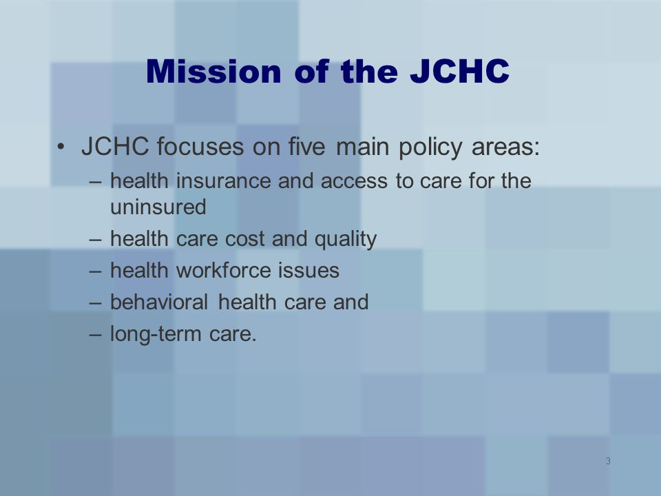 3 Mission of the JCHC JCHC focuses on five main policy areas: –health insurance and access to care for the uninsured –health care cost and quality –he