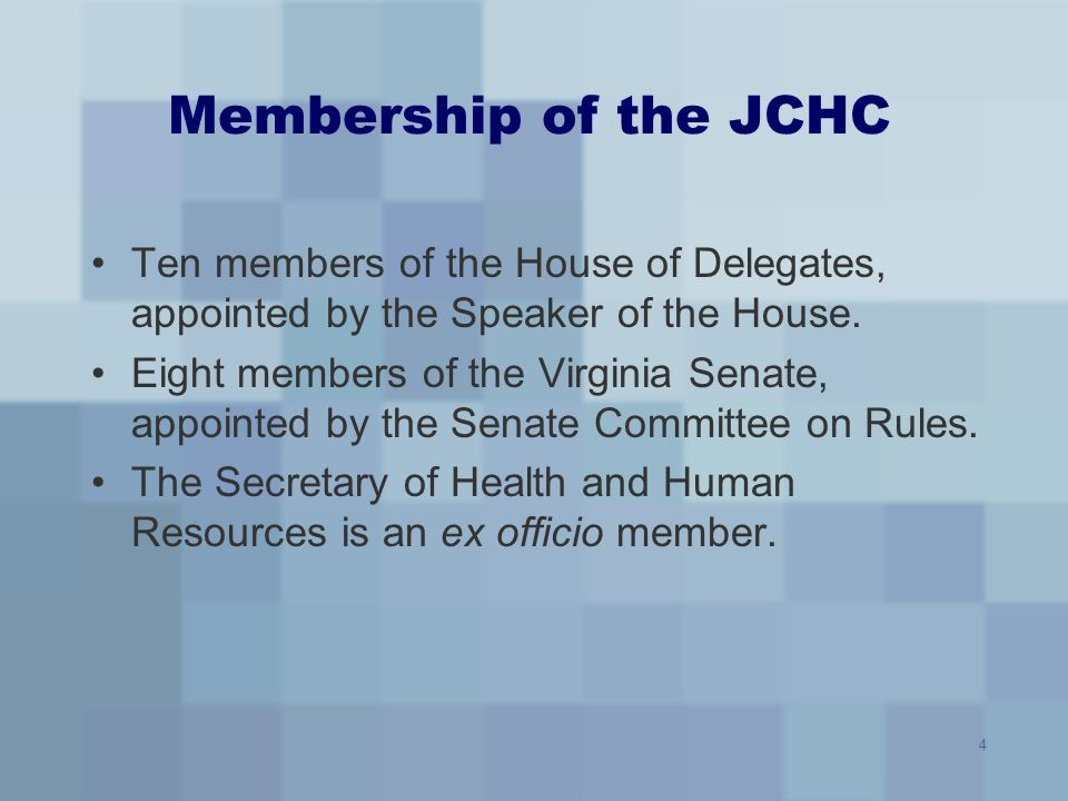4 Membership of the JCHC Ten members of the House of Delegates, appointed by the Speaker of the House. Eight members of the Virginia Senate, appointed