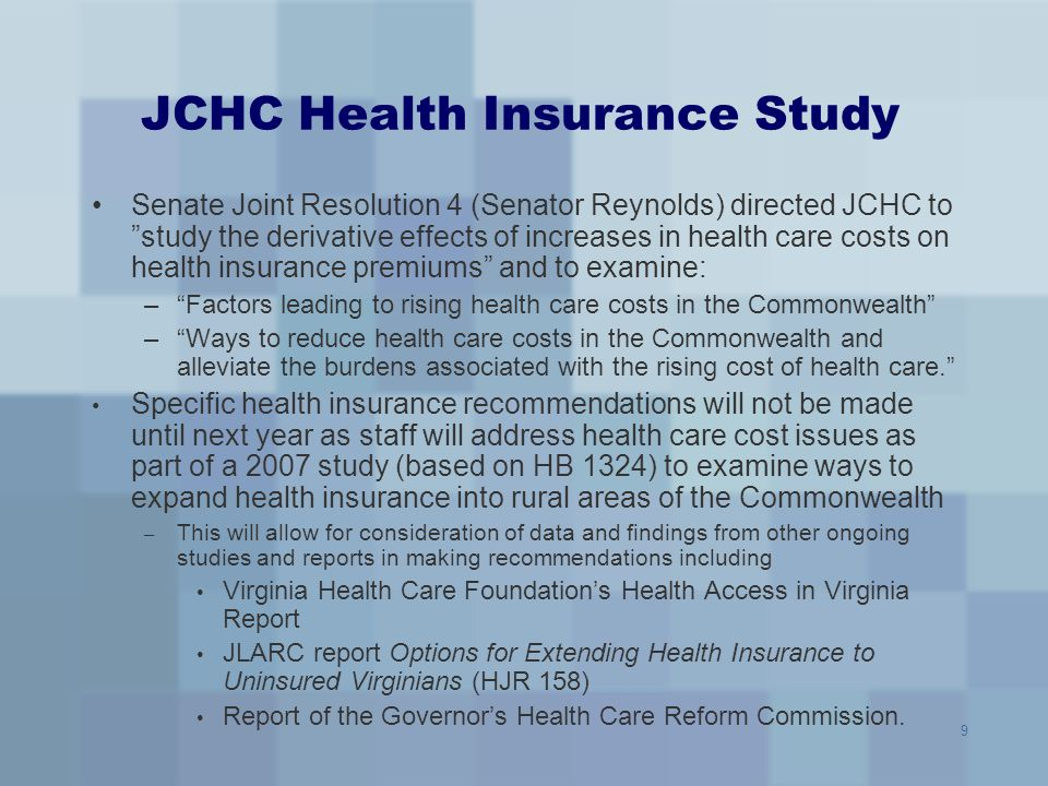 "9 JCHC Health Insurance Study Senate Joint Resolution 4 (Senator Reynolds) directed JCHC to ""study the derivative effects of increases in health care"