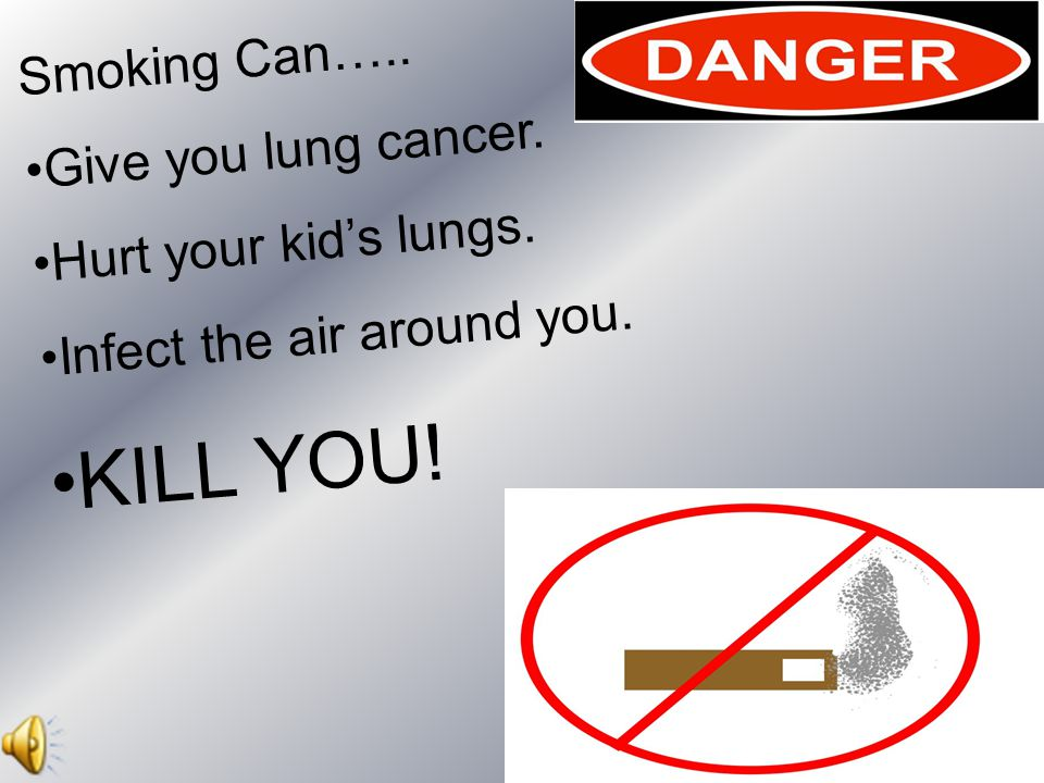 Smoking Can….. Give you lung cancer. Hurt your kid's lungs. Infect the air around you. KILL YOU!