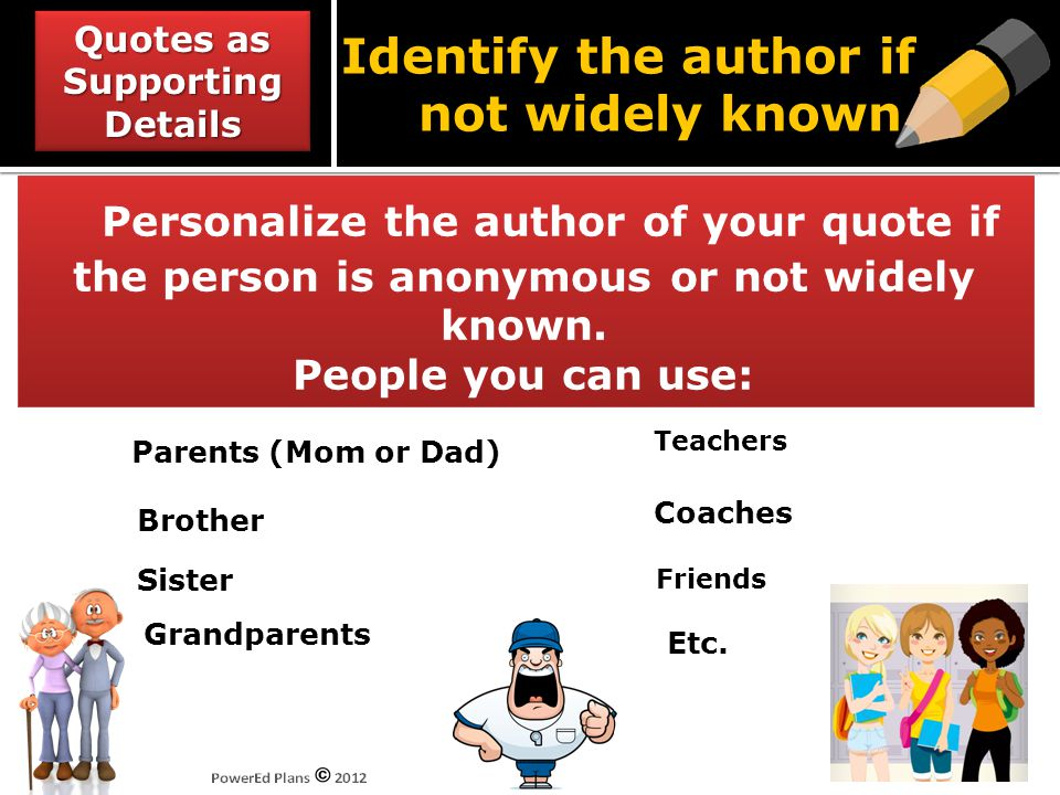 Personalize the author of your quote if the person is anonymous or not widely known. People you can use: Brother Grandparents Parents (Mom or Dad) Tea