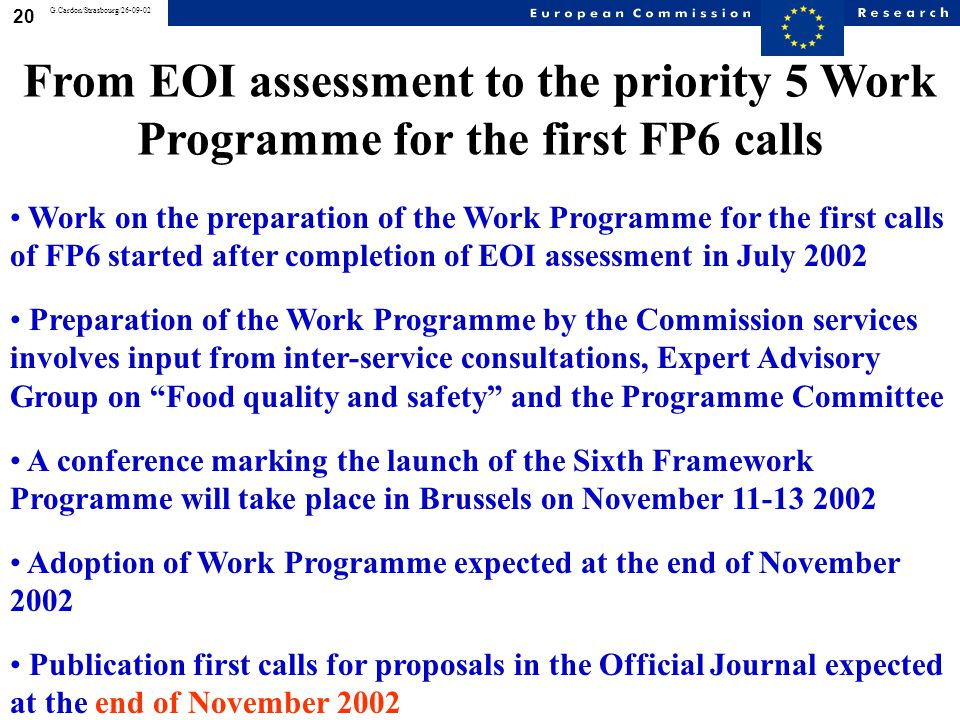 20 G.Cardon/Strasbourg/26-09-02 Work on the preparation of the Work Programme for the first calls of FP6 started after completion of EOI assessment in July 2002 Preparation of the Work Programme by the Commission services involves input from inter-service consultations, Expert Advisory Group on Food quality and safety and the Programme Committee A conference marking the launch of the Sixth Framework Programme will take place in Brussels on November 11-13 2002 Adoption of Work Programme expected at the end of November 2002 Publication first calls for proposals in the Official Journal expected at the end of November 2002 From EOI assessment to the priority 5 Work Programme for the first FP6 calls