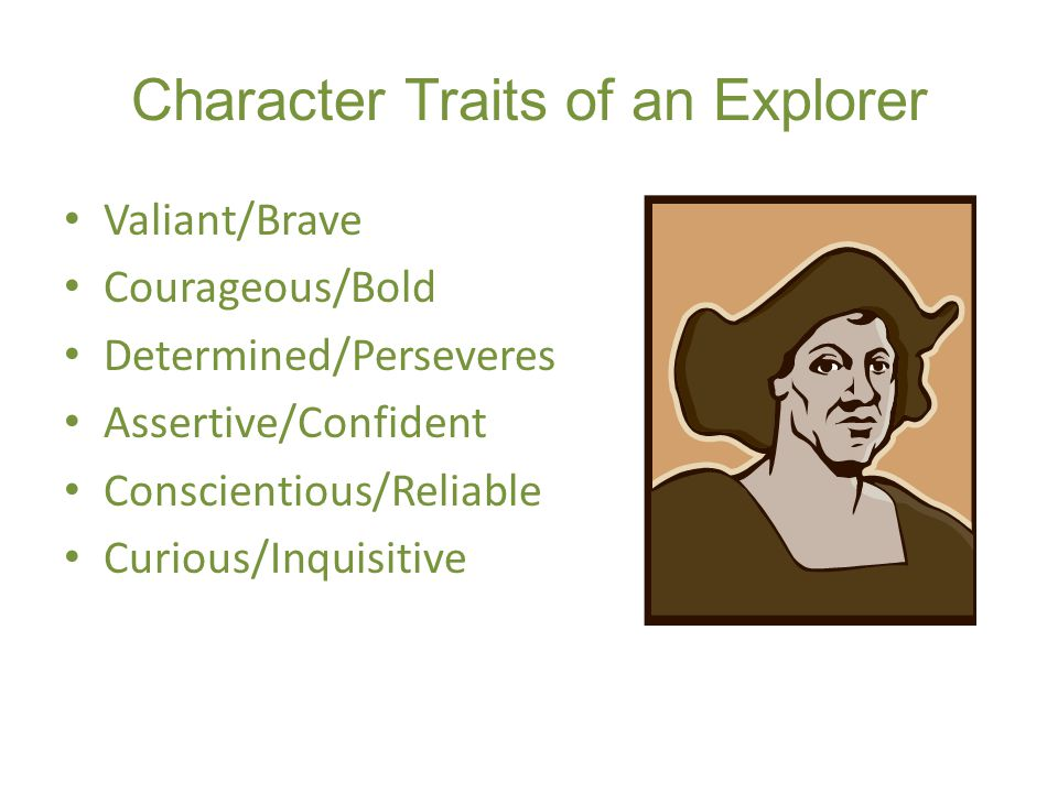 Character Traits of an Explorer Valiant/Brave Courageous/Bold Determined/Perseveres Assertive/Confident Conscientious/Reliable Curious/Inquisitive